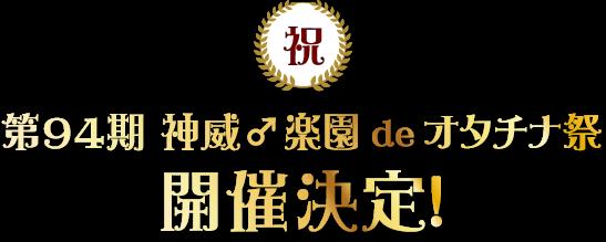 第94期 神威♂楽園 de オタチナ祭 開催決定